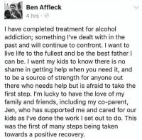 """Memes, 🤖, and Tmz: Ben Affleck  A 4 hrs  I have completed treatment for alcohol  addiction; something I've dealt with in the  past and will continue to confront. want to  live life to the fullest and be the best father I  can be. I want my kids to know there is no  shame in getting help when you need it, and  to be a source of strength for anyone out  there who needs help but is afraid to take the  first step. I'm lucky to have the love of my  family and friends, including my co-parent  Jen, who has supported me and cared for our  kids as I've done the work I set out to do. This  was the first of many steps being taken  towards a positive recovery. """" BenAffleck announced he's just completed a stint in rehab. Sources tell us he was at a facility almost immediately after the Oscars 2 weeks ago. Ben says he took it upon himself to get help because he had renewed problems with alcohol abuse. A source familiar with the situation says the problem has been going on """"a long time."""" It's not Ben's first time in rehab. He went to Promises in Malibu back in 2001 for alcohol abuse."""" 🙏 @tmz_tv WSHH"""
