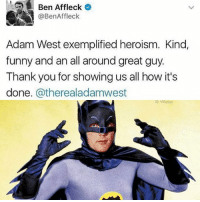 Ben Affleck  @Ben Affleck  Adam West exemplified heroism. Kind,  funny and an all around great guy.  Thank you for showing us all how it's  done  Catherealadamwest  G Villain RIP Adam West, 1928-2017, 88 years old. So grateful for many years of making me laugh as both Batman and The Mayor! You will be missed 💖