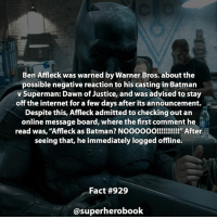"Anime, Batman, and Facts: Ben Affleck was warned by Warner Bros. about the  possible negative reaction to his casting in Batman  v Superman: Dawn of Justice, and was advised to stay  off the internet for a few days after its announcement.  Despite this, Affleck admitted to checking out an  online message board, where the first comment he  read was, ""Affleck as Batman? NOOOOOO!!!!!!!!!!! After  seeing that, he immediately logged offline.  Fact #929  superherobook Did you think Ben Affleck played Batman well? - dc dccomics marvel dccomicsfacts supervillain dcuniverse facts dcgramm dcheroes venom dcvillains superman dcu anime dcart cartoon lexluthor dccomic grantgustin justiceleague flash wallywest batman batmanvsuperman flashcw barryallen theflash ====================================="