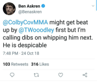 Oh shit lol who wants to get tech'd? Lol ufc mma bellator wsof fight jj jiujitsu muaythai wrestling boxing kickboxing grappling funnymma ufcmeme mmamemes onefc warrior PrideFC prideneverdies: Ben Askren  @Benaskren  @ColbyCovMMA might get beat  up by @TWooodley first but I'm  calling dibs on whipping him next  He is despicable  7:48 PM 24 Oct 18  103 Retweets 316 Likes Oh shit lol who wants to get tech'd? Lol ufc mma bellator wsof fight jj jiujitsu muaythai wrestling boxing kickboxing grappling funnymma ufcmeme mmamemes onefc warrior PrideFC prideneverdies