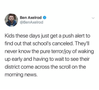 News, Kids, and Dank Memes: Ben Axelrod  @BenAxelrod  3  Kids these days just get a push alert to  find out that school's canceled. They'll  never know the pure terror/joy of waking  up early and having to wait to see their  district come across the scroll on the  morning news. (@benaxelrod) Felt like draft day