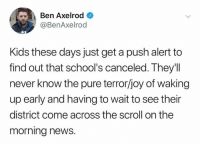 Dank, News, and Kids: Ben Axelrod  @BenAxelrod  3  Kids these days just get a push alert to  find out that school's canceled. They'll  never know the pure terror/joy of waking  up early and having to wait to see their  district come across the scroll on the  morning news.