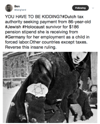 "Tumblr, Taxes, and Survivor: Ben  @benghand  Following  YOU HAVE TO BE KIDDING Dutch tax  authority seeking payment from 86-year-old  #Jewish olocaust survivor for $186  pension stipend she is receiving from  #Germany for her employment as a child in  forced labor.Other countries except taxes.  Reverse this insane ruling. <p><a href=""http://girlactionfigure.tumblr.com/post/169315495134/source"" class=""tumblr_blog"">girlactionfigure</a>:</p><blockquote><p><a href=""http://www.jpost.com/Diaspora/Dutch-Holocaust-survivor-ordered-to-pay-taxes-on-forced-labor-pension-532841"">Source</a></p></blockquote>"