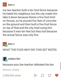 "Teacher, Tumblr, and Lost: ben-c  my law teacher built a ten foot fence because  he hated his neighbour, but the city made him  take it down because theres a five foot limit  on fences, so he poured five feet of concrete  on the ground and then built a five foot fence  on top of that and the city tried suing hinm  because it was ten feet but they lost because  the actual fence was only five  ben-c  WHAT THE FUCK WHY DID THIS GET NOTES  solace-itor  because your law teacher defeated the law  Source: viciere  1,099,642 notes <p><a href=""http://awesomacious.tumblr.com/post/167314954758/law-hack"" class=""tumblr_blog"">awesomacious</a>:</p>  <blockquote><p>Law-hack</p></blockquote>"