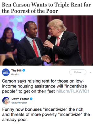 "Ben Carson, Funny, and Tumblr: Ben Carson Wants to Triple Rent for  the Poorest of the Poor   THE  HILL  The Hill Φ  @thehill  Follow  Carson says raising rent for those on low  income housing assistance will ""incentivize  people"" to get on their feet hill.cm/FLKWfO1   Dawn Foster e  @DawnHFoster  Funny how bonuses ""incentivize"" the rich,  and threats of more poverty ""incentivize"" the  already poor. politicalsci:"