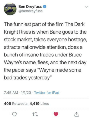 "Wow, Bruce Wayne wtf! Get your head in the game.: Ben Dreyfuss  @bendreyfuss  The funniest part of the film The Dark  Knight Rises is when Bane goes to the  stock market, takes everyone hostage,  attracts nationwide attention, does a  bunch of insane trades under Bruce  Wayne's name, flees, and the next day  the paper says ""Wayne made some  bad trades yesterday""  7:45 AM 1/1/20 · Twitter for iPad  406 Retweets 4,419 Likes Wow, Bruce Wayne wtf! Get your head in the game."