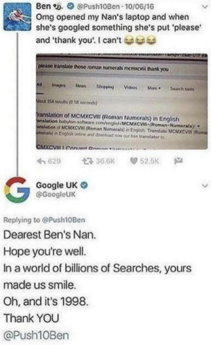 "Legendary Nan via /r/memes https://ift.tt/2NltqXK: Ben e. Push10Ben 10/06/16  Omg opened my Nan's laptop and when  she's googled something she's put please  and ""thank you'. I can't  plcase transtite thoso roman numerabs memucvil thank you  ranstation of MCMXCVal (Roman Numerals) in English  anslation bonsohe coeeMCMXc Roman Numerals  わ629 36.6K 52.5K Na  Google UK o  @GoogleUK  Replying to @Push10Ben  Dearest Ben's Nan.  Hope you're well.  In a world of billions of Searches, yours  made us smile.  Oh, and it's 1998  Thank YOU  @Push10Ben Legendary Nan via /r/memes https://ift.tt/2NltqXK"