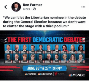 """Bernie Sanders, Elizabeth Warren, and Jay: Ben Farmer  <  6 hrs  """"We can't let the Libertarian nominee in the debate  during the General Election because we don't want  to clutter the stage with a third podium.""""  THE FIRST DEMOCRATIC DEBATE  PETE  BUTTIGIEC  CORY  BOOKER  JOHN  DELANEY  KIRSTEN  CILLIBRAND  KAMALA  HARRIS  MICHAEL  BENNET  BIL  DE BLASIO  TULS  GABBARD  JOE  ULIAN  CASTRO  JAY  ON OPERSLEE RBBUCHAR ROURKE  OPELLEER  INSLEE  BETO  ERIC  SWALWELL  BERNIE  SANDERS  ELIZABETH  WARREN  MARIANNE  WILLIAMSON YANG  TIM  RYAN  ANDREW  JUNE 26TH & 27TH 9 PMET  MSNBC  NBC NEWS  TELEMUNDO  MSNBC Yep, not enough room for the guys who wants to take power away from us!!"""