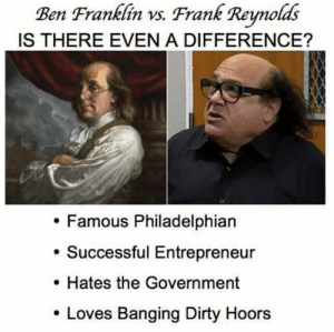 Dirty, Entrepreneur, and Banging: Ben Frankfin vs. Frank Reynolds  IS THERE EVEN A DIFFERENCE?  Famous Philadelphian  Successful Entrepreneur  Hates the Government  . Loves Banging Dirty Hoors It all seemed very legit.