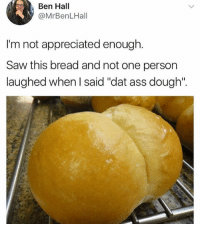 "Doughe: Ben Hal  @MrBenLHall  I'm not appreciated enough.  Saw this bread and not one person  laughed when l said ""dat ass dough""."