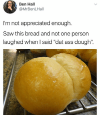"I'm 💀😭: Ben Hall  @MrBenLHall  I'm not appreciated enough.  Saw this bread and not one person  laughed when l said ""dat ass dough"". I'm 💀😭"