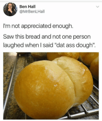 "You're an American Hero Ben. 😂 @yourdailytopics YDT: Ben Hall  @MrBenLHall  I'm not appreciated enough.  Saw this bread and not one person  laughed when I said ""dat ass dough"". You're an American Hero Ben. 😂 @yourdailytopics YDT"