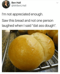 "😂😂😂: Ben Hall  @MrBenLHall  I'm not appreciated enough.  Saw this bread and not one person  laughed when l said ""dat ass dough  laughed when said ""dat ass dough: 😂😂😂"