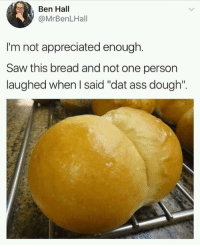 "Ass, Dat Ass, and Saw: Ben Hall  @MrBenLHall  I'm not appreciated enough.  Saw this bread and not one person  laughed when I said ""dat ass dough"". This deserves some appreciation"