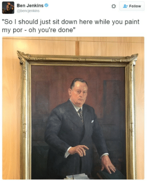 "Paint, Down, and You: Ben Jenkins  @bencjenkins  Follow  ""So I should just sit down here while you paint  my por- oh you're done"""
