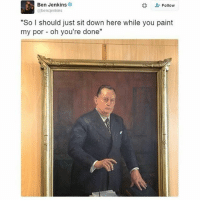 """Memes, The Gap, and Paint: Ben Jenkins  Follow  @bencjenkins  """"So I should just sit down here while you paint  my por oh you're done"""" How's it going bros my name is _______!!1!!@ (fill the gap) -rob the jerk offb"""