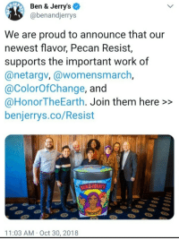 "Apparently, Hello, and Herpes: Ben & Jerry's  @benandjerrys  g35  We are proud to announce that our  newest flavor, Pecan Resist,  supports the important work of  @netargv, @womensmarch  @ColorOfChange, and  @HonorTheEarth. Join them here >>  benjerrys.co/Resist  11:03 AM Oct 30, 2018 hello-i-ask-questions:  liberscaryrynn:  friendly-neighborhood-patriarch:  cisnowflake:  planetholland: jlongbone:  nunyabizni:   Ya ever just feel like kicking it with a huge Antisemite in the name of sticking it to Drumph?  Ben and Jerry's does apparently.   Ahhh they named it Pecan Resist because it sounds like ""We Can Resist""  I have contracted herpes  imagine being associated with that antisemite after the tree of life shooting. ooo boy. that's not a good look for them   This is some next level virtue signaling.  Pee-can Resistance   Really glad somebody explained that because I honestly had no idea why it was called pecan resist.Especially because depending on who you talk to it would be pronounced ""pee-cahn resist"".  It can only sound like that if you pronounce it ""pee-can"" like a fuckin weirdo  Apparently Tumblr nuked the second half of my reply because I added ""especially since many people were just pronounce it pee-cahn resist"" lmao I want of those weirdos who calls it ""pee-can pie"" but pee-cahn in nearly every other circumstance"