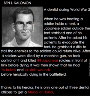 I'm printing this out and giving it to my dentist. by sirwilliamspear MORE MEMES: BEN L. SALOMON  A dentist during World War 2  When he was treating a  soldier inside a tent, a  Japanese soldier outside the  tent stabbed one of his  patients. After he asked his  patients to evacuate the  tent. He grabbed a rifle to  stall the enemies so the soldiers could return alive. After  4 soldiers were killed by a machine gun, he took  control of it and killed 98 Japanese soldiers in front of  him before dying, It was then shown that he had  74 bullets and 24 stab wounds  before heroically dying in the battlefield.  1  Thanks to his heroics, he is only one out of three dental  officers to get a Medal of Honor I'm printing this out and giving it to my dentist. by sirwilliamspear MORE MEMES