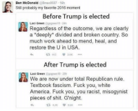 Ole goofy ass Laci Green also believes there's more than 2 genders. Lulz. yougoofy olegoofyass youstupid youplayedyourself liberals libbys libtards liberallogic liberal ccw247 conservative constitution presidenttrump nobama stupidliberals merica america stupiddemocrats donaldtrump trump2016 patriot trump yeeyee presidentdonaldtrump draintheswamp makeamericagreatagain trumptrain maga Add me on Snapchat and get to know me. Don't be a stranger: thetypicallibby Partners: @tomorrowsconservatives 🇺🇸 @too_savage_for_democrats 🐍 @thelastgreatstand 🇺🇸 @always.right 🐘 TURN ON POST NOTIFICATIONS! Make sure to check out our joint Facebook - Right Wing Savages Joint Instagram - @rightwingsavages Joint Twitter - @wethreesavages Follow my backup page: @the_typical_liberal_backup: Ben McDonald  aBmac0507 16h  Still probably my favorite 2016 moment  Before Trump is elected  Regardless the of outcome, we are clearly  a deeply divided and broken country. So  much work ahead to mend, heal, and  restore the U in USA.  ta 957  After Trump is elected  Laci Green agog een10-20h  We are now under total Republican rule.  Textbook fascism. Fuck you, white  America. Fuck you, you racist, misogynist  pieces of shit. G'night Ole goofy ass Laci Green also believes there's more than 2 genders. Lulz. yougoofy olegoofyass youstupid youplayedyourself liberals libbys libtards liberallogic liberal ccw247 conservative constitution presidenttrump nobama stupidliberals merica america stupiddemocrats donaldtrump trump2016 patriot trump yeeyee presidentdonaldtrump draintheswamp makeamericagreatagain trumptrain maga Add me on Snapchat and get to know me. Don't be a stranger: thetypicallibby Partners: @tomorrowsconservatives 🇺🇸 @too_savage_for_democrats 🐍 @thelastgreatstand 🇺🇸 @always.right 🐘 TURN ON POST NOTIFICATIONS! Make sure to check out our joint Facebook - Right Wing Savages Joint Instagram - @rightwingsavages Joint Twitter - @wethreesavages Follow my backup page: @the_typical_liberal_backup