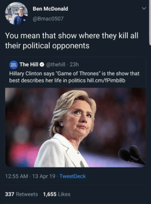 "priceofliberty:  No she's right for once  Terrifyingly accurate: Ben McDonald  @Bmac0507  You mean that show where they kill all  their political opponents  W The Hill @thehill 23h  Hillary Clinton says ""Game of Thrones"" is the show that  best describes her life in politics hill.cm/fPimb8b  12:55 AM 13 Apr 19 TweetDeck  337 Retweets 1,655 Likes priceofliberty:  No she's right for once  Terrifyingly accurate"