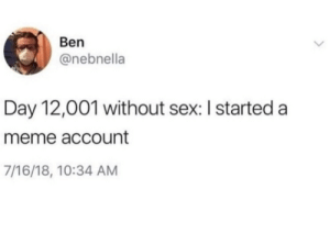 Meme, Sex, and Tumblr: Ben  @nebnella  Day 12,001 without sex: I started a  meme account  7/16/18, 10:34 AM dankestmemestealer:  Me 1.5 years ago  :/