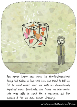omg-images:  Lost in Translation: Ben never knew how much the fourth-dimensional  being had fallen in love with him. She tried to tell him  but he could never hear her with his dimensionally  impaired ears. Eventually, she found an interpreter  who was able to send him a message, but Ben  mistook it for an M.C. Escher drawing  InfiniteImmortalBens Tumblr.com omg-images:  Lost in Translation