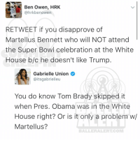 Ballerific Comment Creepin -- 🌾👀🌾 gabrielleunion martellusbennet tombrady: Ben Owen, HRK  @hrkbe nowen  RE TWEET if you disapprove of  Martellus Bennett who will NOT attend  the Super Bowl celebration at the White  House b/c he doesn't like Trump  D Gabrielle Union  @itsgabrielleu  You do know Tom Brady skipped it  when Pres. Obama was in the White  House right? Or is it only a problem w/  Martellus?  BALLERAILERT COMM Ballerific Comment Creepin -- 🌾👀🌾 gabrielleunion martellusbennet tombrady