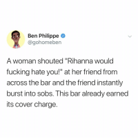 "Fucking, Rihanna, and Relatable: Ben Philippe  @gohomeben  A woman shouted ""Rihanna would  fucking hate you!"" at her friend from  across the bar and the friend instantly  burst into sobs. This bar already earned  its cover charge. please don't hate me @badgalriri"