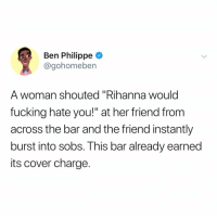 "Fucking, Memes, and Rihanna: Ben Philippe  @gohomeben  A woman shouted ""Rihanna would  fucking hate you!"" at her friend from  across the bar and the friend instantly  burst into sobs. This bar already earned  its cover charge. Post 1785: before every decision u make Ask yourself if @badgalriri would approve"
