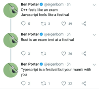 Festival, Rust, and Javascript: Ben Porter@eigenbom 5h  C++ feels like an exam  Javascript feels like a festival  Ben Porter @eigenbom 51h  Rust is an exam tent at a festival  Ben Porter @eigenbom 5h  Typescript is a festival but your mum's with  you Pretty accurate
