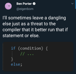 Or else: Ben Porter  @eigenbom  I'll sometimes leave a dangling  else just as a threat to the  compiler that it better run that if  statement or else.  if (condition) {  //  }  else; Or else