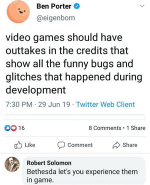 Funny, Twitter, and Video Games: Ben Porter  @eigenbom  video games should have  outtakes in the credits that  show all the funny bugs and  glitches that happened during  development  7:30 PM 29 Jun 19 Twitter Web Client  D0 16  8 Comments 1 Share  Like  Share  Comment  Robert Solomon  Bethesda let's you experience them  in game. The best way to experience them is to play the actual game