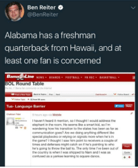 Hawaii is not part of the US? News to me.: Ben Reiter  @BenReiter  Alabama has a freshman  quarterback from Hawaii, and at  least one fan is concerned  Barna Line NEWS¥ BOARDS¥ FOOTBALL, FBREC, BASKETBALL  BOL Round Table  he No. Bama far community on the Internet  Post a New Topie  Back to Topics Prov Next  Follow Board  VFolow Topic  ◆.32 from 94-sers  Tua- Language Barrier  Chattown Tider  9 hours ago via Mobile  I haven't heard it mention, so I thought I would address the  elephant in the room. He seems like a smart kid, so I'm  wandering how his transition to the states has been as far as  communication goes? Are we doing anything different like  special playbooks or relying on signals more when he's in  the game? I thought I saw him point to receivers a couple of  times and defenses might catch on if he's pointing to who  he's going to throw the ball to. The only time I've been out of  the country is when I was shipped to Nam and I was as  confused as a yankee learning to square dance.  -Conference  29 month  Roply  Quote Hawaii is not part of the US? News to me.