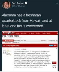 """Basketball, Community, and Confused: Ben Reiter  @BenReiter  Alabama has a freshman  quarterback from Hawaii, and at  least one fan is concerned  Barna Line NEWS¥ BOARDS. FOOTBALL. FBREC, BASKETBALL  BOL Round Table  he No. 1 Bama far community on the Internet  Post a New Topic  Back to Topics  Pro Noxt  Dashboard  Follow Board  Follow Tepic 32 from 94 ssers  Tua- Language Barrier  Tet Reply  Chattown Tider  9 hours ago via Mobile  -Conterence I haven't heard it mention, so I thought I would address the  29 montselephant in the room. He seems like a smart kid, so I'm  -v  wandering how his transition to the states has been as far as  communication goes? Are we doing anything different like  special playbooks or relying on signals more when he's in  the game? I thought I saw him point to receivers a couple of  times and defenses might catch on if he's pointing to who  he's going to throw the ball to. The only time l've been out of  the country is when I was shipped to Nam and I was as  confused as a yankee learning to square dance.  Roply  Quote <p><a href=""""http://memehumor.net/post/165296922678/hawaii-is-not-part-of-the-us-news-to-me"""" class=""""tumblr_blog"""">memehumor</a>:</p>  <blockquote><p>Hawaii is not part of the US? News to me.</p></blockquote>"""