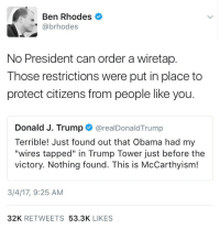 """kalikoke:  spectralowls: weavemama:  A PERFECT CASE OF   What the actual fuck? Does he ever speak the truth? Ever?  There's a pattern here. He'll publicly accuse an opponent of doing something, but is in fact himself doing what he says others are doing.: Ben Rhodes  @brhodes  No President can order a wiretap.  Those restrictions were put in place to  protect citizens from people like you.  Donald J. Trump @realDonaldTrump  Terrible! Just found out that Obama had my  """"wires tapped"""" in Trump Tower just before the  victory. Nothing found. This is McCarthyism!  3/4/17, 9:25 AM  32K RETWEETS 53.3K LIKES kalikoke:  spectralowls: weavemama:  A PERFECT CASE OF   What the actual fuck? Does he ever speak the truth? Ever?  There's a pattern here. He'll publicly accuse an opponent of doing something, but is in fact himself doing what he says others are doing."""