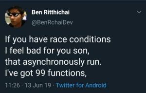 Android, Bad, and Run: Ben Ritthichai  @BenRchaiDev  If you have race conditions  I feel bad for you son,  that asynchronously run.  I've got 99 functions,  11:26 13 Jun 19 Twitter for Android A poem for my struggles this morning
