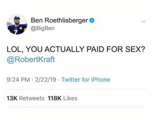Ben Roethlisberger, Iphone, and Lol: Ben Roethlisberger  @BigBen  LOL, YOU ACTUALLY PAID FOR SEX?  @RobertKraft  9:24 PM . 2/22/19 Twitter for iPhone  13K Retweets 118K Likes