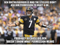 Ben Roethlisberger, Nfl, and Steelers: BEN ROETHLISBERGER IS MAD THE STEELERS DIDNT  ASK HIM PERMISSION TO DRAFT A QB.  PROBABLY BECAUSE BIG BEN  DOESN'T KNOW WHAT PERMISSION MEANS Credit: NFLTrashTalkers