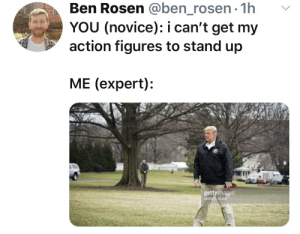 Proper action figure placement: Ben Rosen @ben_rosen-1h v  YOU (novice): i can't get my  action figures to stand up  ME (expert):  gettyimages  NGAN Proper action figure placement