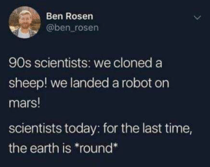 Earth isn't flat : memes: Ben Rosen  @ben rosen  90s scientists: we cloned a  sheep! we landed a robot on  mars!  scientists today: for the last time,  the earth is *round* Earth isn't flat : memes
