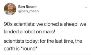 Rosen: Ben Rosen  @ben_rosen  90s scientists: we cloned a sheep! we  landed a robot on mars!  scientists today: for the last time, the  earth is *round*