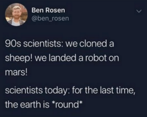 me irl: Ben Rosen  @ben_rosen  90s scientists: we cloned a  sheep! we landed a robot on  mars!  scientists today: for the last time,  the earth is round* me irl