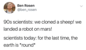 Landed: Ben Rosen  @ben_rosen  90s scientists: we cloned a sheep! we  landed a robot on mars!  scientists today: for the last time, the  earth is *round*