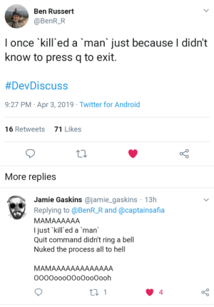 Android, Twitter, and Frightening: Ben Russert  @BenR_R  I once 'kill'ed a man just because I didn't  know to press q to exit  #DevDiscuss  9:27 PM Apr 3, 2019 Twitter for Android  16 Retweets  71 Likes  More replies  Jamie Gaskins @jamie_gaskins 13h  Replying to @BenR_R and @captainsafia  MAMAAAAAA  l just 'kill ed a man  Quit command didn't ring a bell  Nuked the process all to hell  MAMAAAAAAAAAAAAA  OOOOooo00oOooOooh  4 Very very frightening me