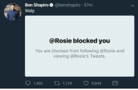 Lol, Memes, and Rosie: Ben Shap  Welp  piro @benshapiro 57m  @Rosie blocked you  You are blocked from following @Rosie and  viewing @Rosie's Tweets.  1,483ロ1,129 09,844 (GC) Lol