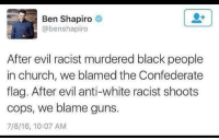 Church, Confederate Flag, and Guns: Ben Shapiro  abenshapiro  After evil racist murdered black people  in church, we blamed the Confederate  flag. After evil anti-white racist shoots  cops, we blame guns.  7/8/16, 10:07 AM Tired of it yet? Pass it on.