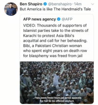(GC): Ben Shapiro @benshapiro 14mv  But America is like The Handmaid's Tale  AFP news agency @AFP  VIDEO: Thousands of supporters of  Islamist parties take to the streets of  Karachi to protest Asia Bibi's  acquittal and call for her beheading  Bibi, a Pakistani Christian woman  who spent eight years on death row  for blasphemy was freed from jail  has been freed from jail amid appeals  for her to be offered asylum (GC)