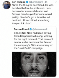 "(GC): Ben Shapiro @benshapiro 4h  Name the thing he sacrificed. He was  benched before he protested. He's  become far more celebrated and  famous than his performance would  justify. Now he's got a lucrative ad  contract. Ali sacrificed something.  Kaepernick didn't.  Darren Rovell@darrenrovell  BREAKING: Nike had been paying  Colin Kaepernick all along, waiting  for the right moment. That moment  is now, as he becomes the face of  the company's 30th anniversary of  the ""Just Do lt"" campaign.  Believe in something  Even if it means sacrificing everything  Justdo it (GC)"