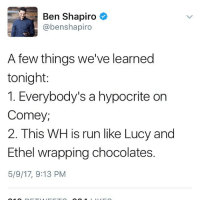 I so despise Ben Shitpiro!!!! He never says anything intelligent. He didn't vote for President yet yells about Trump all the time.: Ben Shapiro  @benshapiro  A few things we've learned  tonight:  1. Everybody's a hypocrite on  Comey,  2. This WH is run like Lucy and  Ethel wrapping chocolates.  5/9/17, 9:13 PM I so despise Ben Shitpiro!!!! He never says anything intelligent. He didn't vote for President yet yells about Trump all the time.