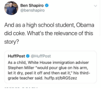"(GC): Ben Shapiro  @benshapiro  And as a high school student, Obama  did coke. What's the relevance of this  story?  Huff Post·@HuffPost  As a child, White House immigration adviser  Stephen Miller ""would pour glue on his arm  let it dry, peel it off and then eat it,"" his third-  grade teacher said. huffp.st/bRG5zez (GC)"
